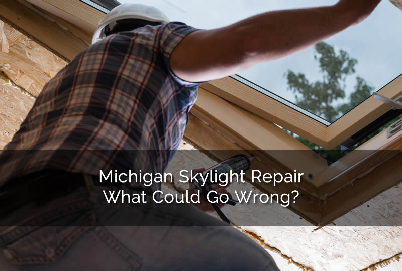 Michigan Skylight Repair What Could Go Wrong