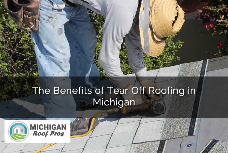 The Benefits of Tear Off Roofing in Michigan