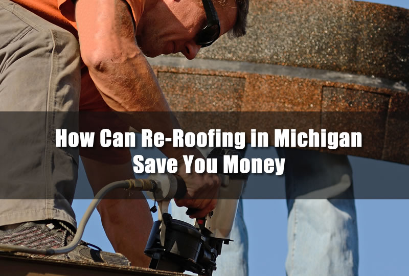How Can Re-Roofing in Michigan Save You Money