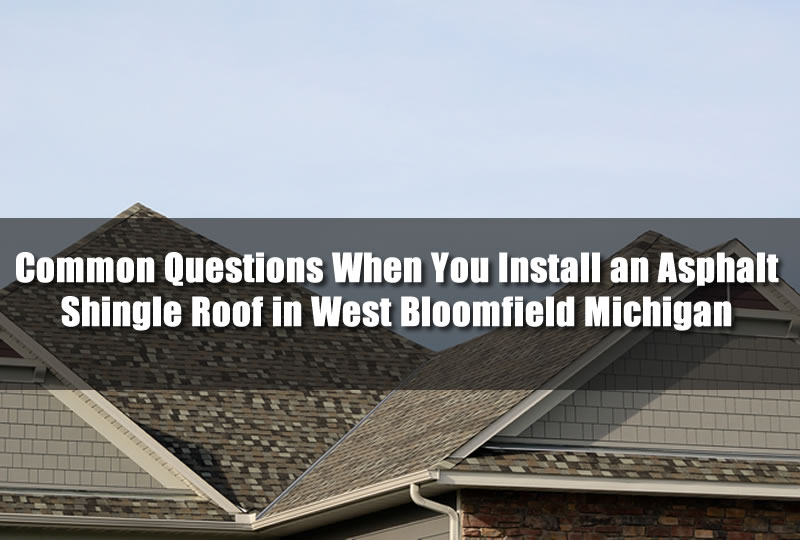 Common Questions When You Install an Asphalt Shingle Roof in West Bloomfield Michigan